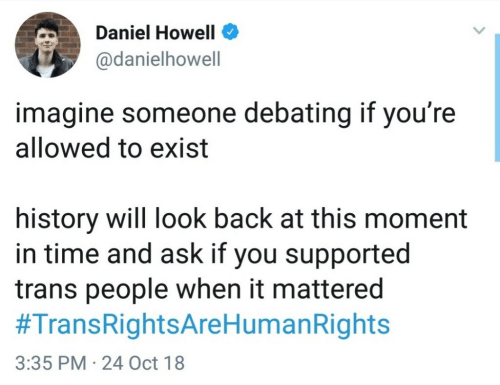 History, Time, and Back: Daniel Howell  @danielhowell  imagine someone debating if you're  allowed to exist  history will look back at this moment  in time and ask if you supported  trans people when it mattered  #TransRightsAreHumanRights  3:35 PM 24 Oct 18