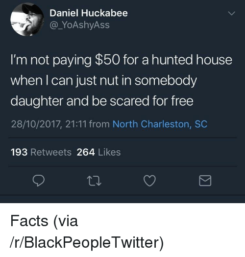 Blackpeopletwitter, Facts, and Charleston: Daniel Huckabee  @_YoAshyAss  I'm not paying $50 for a hunted house  when I can just nut in somebody  daughter and be scared for free  28/10/2017, 21:11 from North Charleston, SC  193 Retweets 264 Likes <p>Facts (via /r/BlackPeopleTwitter)</p>