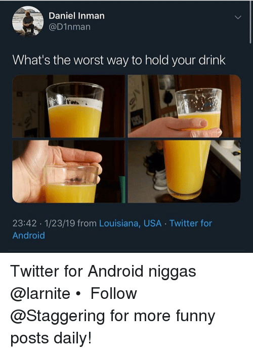 Android, Funny, and The Worst: Daniel Inman  DInman  What's the worst way to hold your drink  23:42 1/23/19 from Louisiana, USA Twitter for  Android Twitter for Android niggas @larnite • ➫➫➫ Follow @Staggering for more funny posts daily!