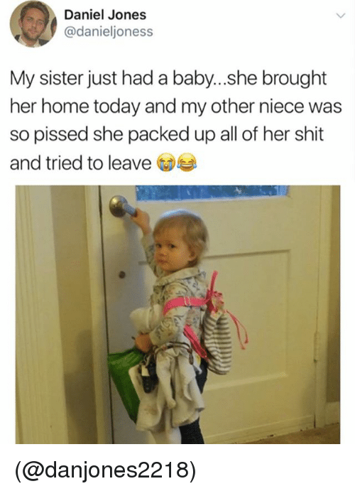 Shit, Home, and Today: Daniel Jones  @danieljoness  My sister just had a baby...she brought  her home today and my other niece was  so pissed she packed up all of her shit  and tried to leave (@danjones2218)