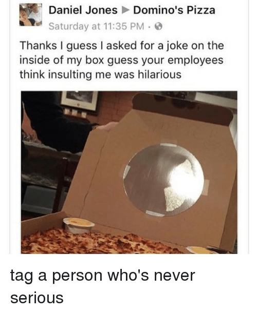 Tumblr, Domino's Pizza, and Domino's: Daniel Jones  Domino's Pizza  Saturday at 11:35 PM  Thanks I guess I asked for a joke on the  inside of my box guess your employees  think insulting me was hilarious tag a person who's never serious