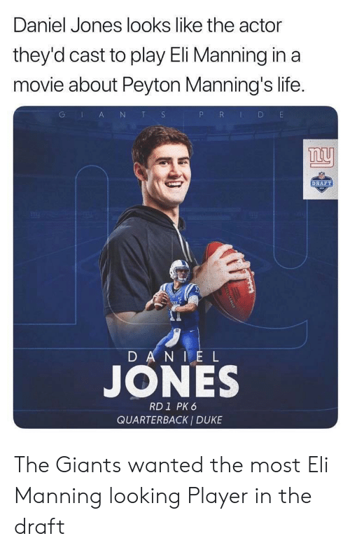 Eli Manning, Life, and Nfl: Daniel Jones looks like the actor  they'd cast to play Eli Manning in a  movie about Peyton Manning's life.  G IA N T S  P R  D  DRAFT  DANI E L  JONES  RD1 PK 6  QUARTERBACK I DUKE The Giants wanted the most Eli Manning looking Player in the draft