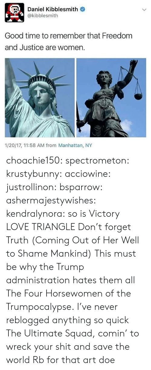 Doe, Love, and Shit: Daniel Kibblesmith o  @kibblesmith  Good time to remember that Freedom  and Justice are women  1/20/17, 11:58 AM from Manhattan, NY choachie150:  spectrometon:  krustybunny:  acciowine:  justrollinon:  bsparrow:  ashermajestywishes:  kendralynora:  so is Victory  LOVE TRIANGLE  Don't forget Truth (Coming Out of Her Well to Shame Mankind)  This must be why the Trump administration hates them all   The Four Horsewomen of the Trumpocalypse.  I've never reblogged anything so quick  The Ultimate Squad, comin' to wreck your shit and save the world   Rb for that art doe