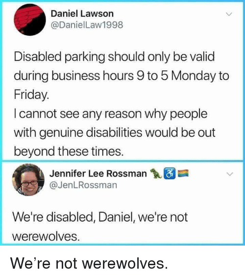 Friday, Business, and Monday: Daniel Lawson  @DanielLaw1998  Disabled parking should only be valid  during business hours 9 to 5 Monday to  Friday.  I cannot see any reason why people  with genuine disabilities would be out  beyond these times.  Jennifer Lee Rossman  @JenLRossman  We're disabled, Daniel, we're not  werewolves. We're not werewolves.