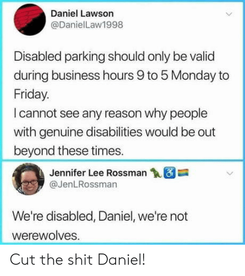 Friday, Business, and Monday: Daniel Lawson  @DanielLaw1998  Disabled parking should only be valid  during business hours 9 to 5 Monday to  Friday.  I cannot see any reason why people  with genuine disabilities would be out  beyond these times.  Jennifer Lee Rossman18  @JenLRossman  We're disabled, Daniel, we're not  werewolves Cut the shit Daniel!