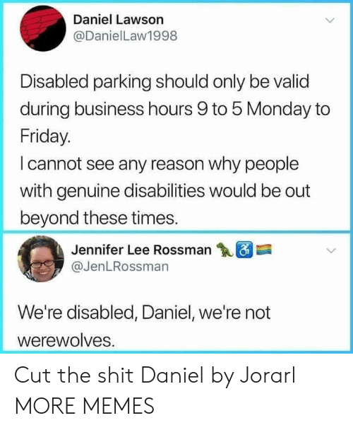 Dank, Friday, and Memes: Daniel Lawson  @DanielLaw1998  Disabled parking should only be valid  during business hours 9 to 5 Monday to  Friday.  I cannot see any reason why people  with genuine disabilities would be out  beyond these times.  Jennifer Lee Rossman  @JenLRossman  We're disabled, Daniel, we're not  werewolves Cut the shit Daniel by Jorarl MORE MEMES