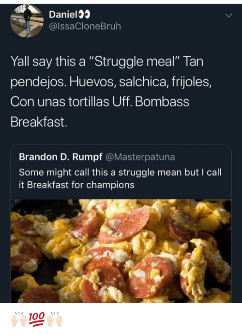 "Memes, Struggle, and Breakfast: Daniel  @lssaCloneBruh  Yall say this a ""Struggle meal"" Tan  pendejos. Huevos, salchica, frijoles,  Con unas tortillas Uff. Bombass  Breakfast.  Brandon D. Rumpf @Masterpatuna  Some might call this a struggle mean but I call  it Breakfast for champions 🙌🏻💯🙌🏻"