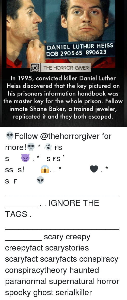 Creepy, Memes, and Prison: DANIEL LUTHUR HEISS  DOB 290565 890623  THE HORROR GIVER  In 1995, convicted killer Daniel Luther  Heiss discovered that the key pictured on  his prisoners information handbook was  the master key for the whole prison. Fellow  inmate Shane Baker, a trained jeweler  replicated it and they both escaped. 💀Follow @thehorrorgiver for more!💀 * 👻ᴛᴀɢ ғʀɪᴇɴᴅs ᴛᴏ ɢɪᴠᴇ ᴛʜᴇᴍ ᴀ sᴄᴀʀᴇ 😈 . * ᴛᴜʀɴ ᴏɴ ᴘᴏsᴛ ɴᴏᴛɪғɪᴄᴀᴛɪᴏɴs ᴅᴏɴ'ᴛ ᴍɪss ᴀ ᴘᴏsᴛ! 😱. . * ᴅᴏᴜʙʟᴇ ᴛᴀᴘ 🖤 . * ɢɪᴠᴇ ᴜs ᴀ ғᴏʟʟᴏᴡ 👽 ________________________________ . . IGNORE THE TAGS . _________________________________ scary creepy creepyfact scarystories scaryfact scaryfacts conspiracy conspiracytheory haunted paranormal supernatural horror spooky ghost serialkiller