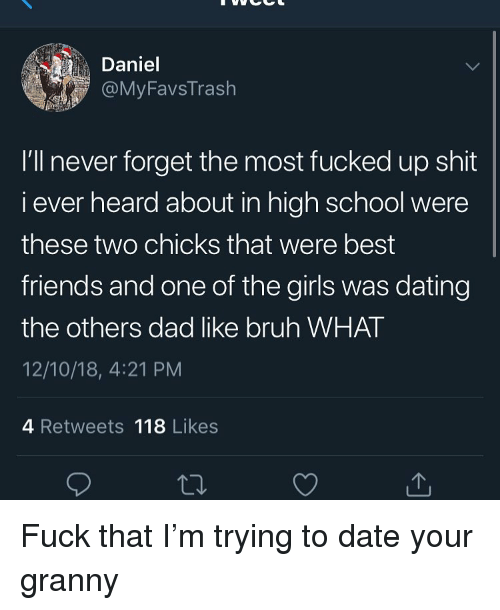 Bruh, Dad, and Dating: Daniel  @MyFavsTrash  I'll never forget the most fucked up shit  i ever heard about in high school were  these two chicks that were best  friends and one of the girls was dating  the others dad like bruh WHAT  12/10/18, 4:21 PM  4 Retweets 118 Likes Fuck that I'm trying to date your granny