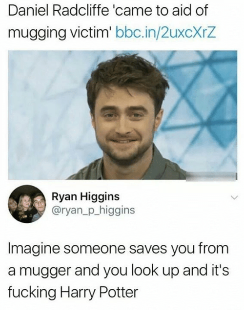 Daniel Radcliffe, Fucking, and Harry Potter: Daniel Radcliffe 'came to aid of  mugging victim' bbc.in/2uxcXrZ  Ryan Higgins  @ryan_p_higgins  Imagine someone saves you from  a mugger and you look up and it's  fucking Harry Potter
