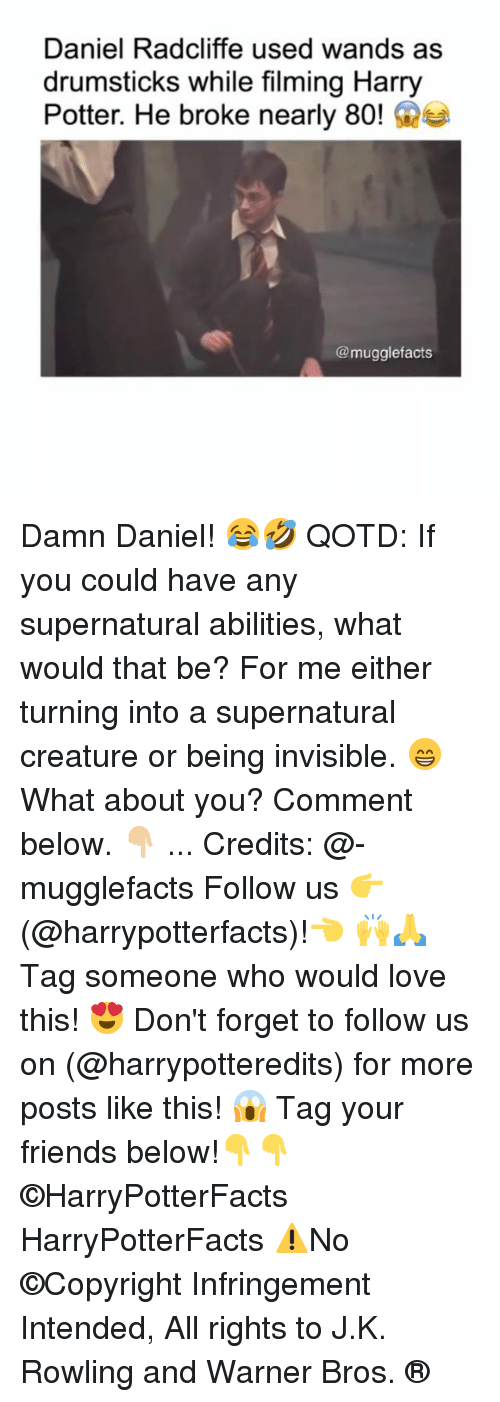 Daniel Radcliffe, Friends, and Harry Potter: Daniel Radcliffe used wands as  drumsticks while filming Harry  Potter. He broke nearly 80!e  @mugglefacts Damn Daniel! 😂🤣 QOTD: If you could have any supernatural abilities, what would that be? For me either turning into a supernatural creature or being invisible. 😁 What about you? Comment below. 👇🏼 ... Credits: @-mugglefacts Follow us 👉(@harrypotterfacts)!👈 🙌🙏 Tag someone who would love this! 😍 Don't forget to follow us on (@harrypotteredits) for more posts like this! 😱 Tag your friends below!👇👇 ©HarryPotterFacts HarryPotterFacts ⚠No ©Copyright Infringement Intended, All rights to J.K. Rowling and Warner Bros. ®
