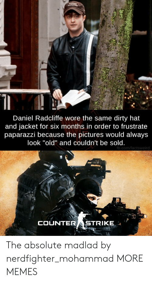 """Daniel Radcliffe, Dank, and Memes: Daniel Radcliffe wore the same dirty hat  and jacket for six months in order to frustrate  paparazzi because the pictures would always  look """"old"""" and couldn't be sold.  fb.com/factsweird  COUNTERASTRIKE The absolute madlad by nerdfighter_mohammad MORE MEMES"""