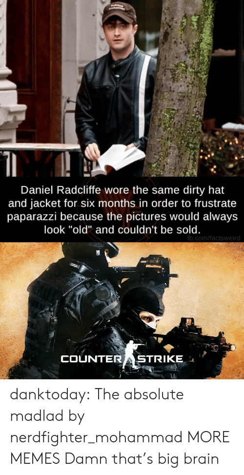 """Daniel Radcliffe, Dank, and Memes: Daniel Radcliffe wore the same dirty hat  and jacket for six months in order to frustrate  paparazzi because the pictures would always  look """"old"""" and couldn't be sold.  fb.com/factsweird  COUNTERASTRIKE danktoday:  The absolute madlad by nerdfighter_mohammad MORE MEMES  Damn that's big brain"""