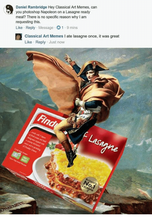 Photoshop, Classical Art, and Reason: Daniel Rambridge Hey Classical Art Memes, can  you photoshop Napoleon on a Lasagne ready  meal? There is no specific reason why am  requesting this.  Like Reply  Message 01.9 mins  Classical Art Memes I ate lasagne once, it was great  Like Reply Just now  Find