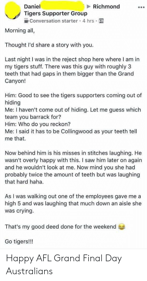 Crying, Saw, and Stitches: Daniel  Richmond  Tigers Supporter Group  Conversation starter 4 hrs  Morning all,  Thought I'd share a story with you.  Last night I was in the reject shop here where I am in  my tigers stuff. There was this guy with roughly 3  teeth that had gaps in them bigger than the Grand  Canyon!  Him: Good to see the tigers supporters coming out of  hiding  Me: I haven't come out of hiding. Let me guess which  team you barrack for?  Him: Who do you reckon?  Me: I said it has to be Collingwood as your teeth tell  me that.  Now behind him is his misses in stitches laughing. He  wasn't overly happy with this. I saw him later on again  and he wouldn't look at me. Now mind you she had  probably twice the amount of teeth but was laughing  that hard haha.  As I was walking out one of the employees gave me a  high 5 and was laughing that much down an aisle she  was crying  That's my good deed done for the weekend  Go tigers!!! Happy AFL Grand Final Day Australians