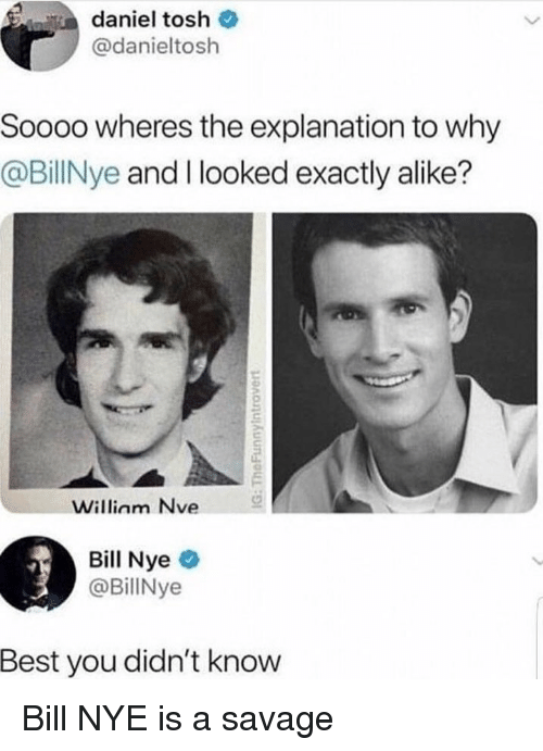 Bill Nye, Memes, and Savage: daniel tosh  @danieltosh  Soooo wheres the explanation to why  @BillNye and I looked exactly alike?  Willinm Nve  Bill Nye  @BillNye  Best you didn't know Bill NYE is a savage