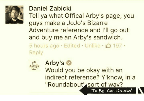 "Dank, JoJo's Bizarre Adventure, and Arby's: Daniel Zabicki  Tell ya what offical Arby's page, you  guys make a JoJo's Bizarre  Adventure reference and I'll go out  and buy me an Arby's sandwich  5 hours ago Edited Unlike 197  Reply  Arby's  Arbys  Would you be okay with an  indirect reference? Y'know, in a  ""Roundabout sort of wav?  To Be Continued"