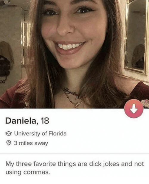 Dank, Dick, and Florida: Daniela, 18  University of Florida  O 3 miles away  My three favorite things are dick jokes and not  using commas.