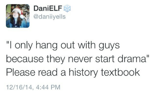 "History, Never, and Drama: DaniELF  @daniiyells  ""I only hang out with guys  because they never start drama""  Please read a history textbook  12/16/14, 4:44 PM"