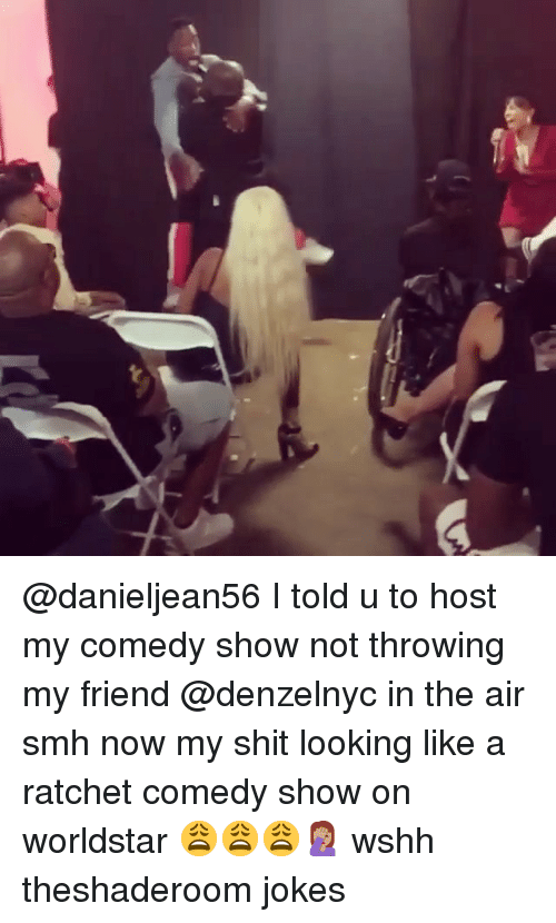 Memes, Ratchet, and Shit: @danieljean56 I told u to host my comedy show not throwing my friend @denzelnyc in the air smh now my shit looking like a ratchet comedy show on worldstar 😩😩😩🤦🏽‍♀️ wshh theshaderoom jokes
