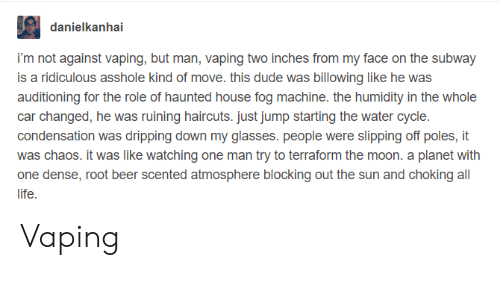 Beer, Dude, and Life: danielkanhai  i'm not against vaping, but man, vaping two inches from my face on the subway  is a ridiculous asshole kind of move. this dude was billowing like he was  auditioning for the role of haunted house fog machine. the humidity in the whole  car changed, he was ruining haircuts. just jump starting the water cycle.  condensation was dripping down my glasses. people were slipping off poles, it  was chaos. it was like watching one man try to terraform the moon. a planet with  one dense, root beer scented atmosphere blocking out the sun and choking all  life Vaping