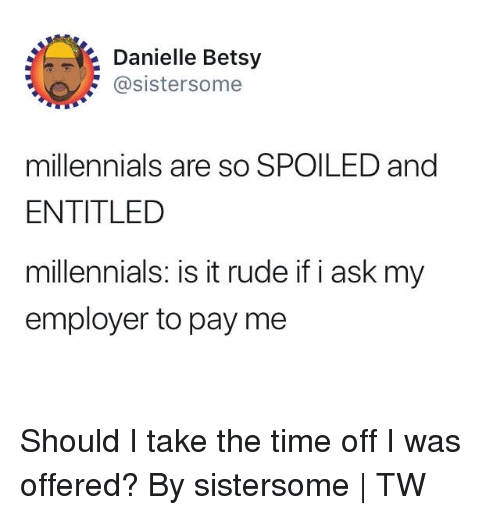 Dank, Rude, and Millennials: Danielle Betsy  @sistersome  millennials are so SPOILED and  ENTITLED  millennials: is it rude if i ask myy  employer to pay me Should I take the time off I was offered?  By sistersome | TW