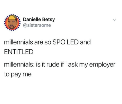 Rude, Millennials, and Entitled: Danielle Betsy  @sistersome  millennials are so SPOILED and  ENTITLED  millennials: is it rude if i ask my employer  to pay me