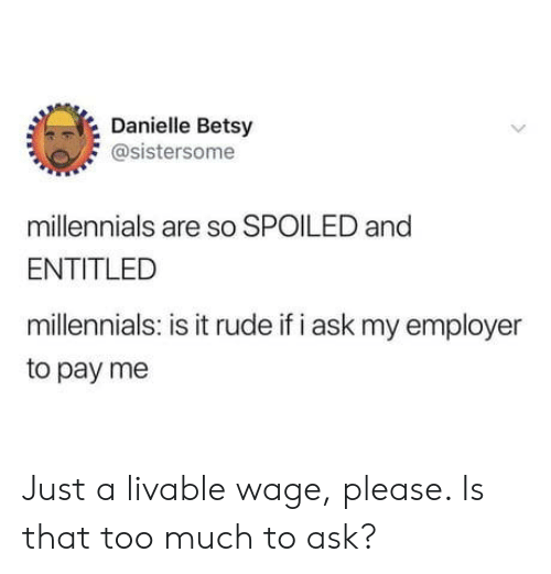 Rude, Too Much, and Millennials: Danielle Betsy  @sistersome  millennials are so SPOILED and  ENTITLED  millennials: is it rude if i ask my employer  to pay me Just a livable wage, please. Is that too much to ask?