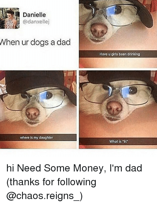 """Dad, Dogs, and Drinking: Danielle  @danxellej  When ur dogs a dad  Havo u gitls been drinking  where is my daughter  What isit"""" hi Need Some Money, I'm dad (thanks for following @chaos.reigns_)"""