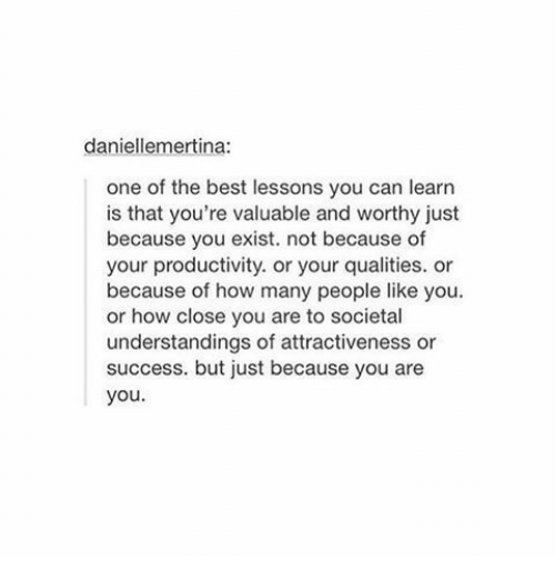 Best, Success, and How: daniellemertina:  one of the best lessons you can learn  is that you're valuable and worthy just  because you exist. not because of  your productivity. or your qualities. or  because of how many people like you  or how close you are to societal  understandings of attractiveness or  success. but just because you are  you.