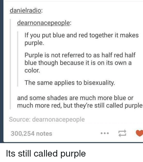 Blue, Purple, and Bisexuality: danielradio:  dearnonacepeople  If you put blue and red together it makes  purple.  Purple is not referred to as half red half  blue though because it is on its own a  color.  The same applies to bisexuality.  and some shades are much more blue or  much more red, but they're still called purple  Source: dearnonacepeople  300,254 notes Its still called purple