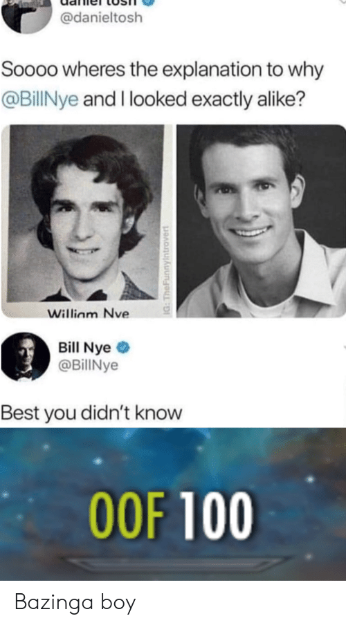 Bill Nye, Reddit, and Best: @danieltosh  Soooo wheres the explanation to why  @BillNye and I looked exactly alike?  Willinm Nve  Bill Nye  @BillNye  Best you didn't know  OOF 100  IG: TheFunnylntrovert Bazinga boy