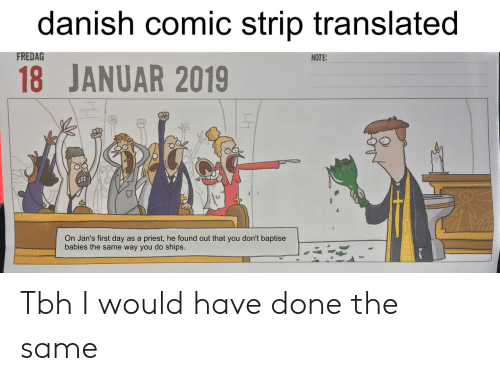 Tbh, Comic, and Priest: danish comic strip translated  18 JANUAR 2019  FREDAG  NOTE:  On Jan's first day as a priest, he found out that you don't baptise  babies the same way you do ships. Tbh I would have done the same