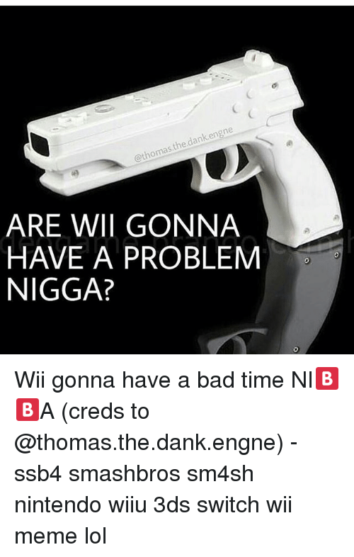 Bad, Dank, and Lol: dank en  thomas  ARE WWII GONNA  HAVE A PROBLEM  NIGGA? Wii gonna have a bad time NI🅱🅱A (creds to @thomas.the.dank.engne) - ssb4 smashbros sm4sh nintendo wiiu 3ds switch wii meme lol