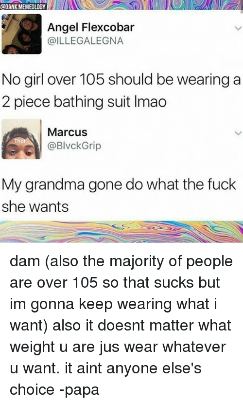 Dank, Grandma, and Memes: @DANK MEMEOLOGY  Angel Flexcobar  @ILLEGALEGNA  No girl over 105 should be wearing a  2 piece bathing suit Imao  Marcus  @BlvckGrip  My grandma gone do what the fuck  she wants dam (also the majority of people are over 105 so that sucks but im gonna keep wearing what i want) also it doesnt matter what weight u are jus wear whatever u want. it aint anyone else's choice -papa
