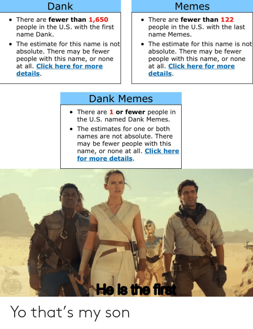 Click, Dank, and Memes: Dank  Memes  There are fewer than 1,650  people in the U.S. with the first  name Dank.  There are fewer than 122  people in the U.S. with the last  name Memes.  The estimate for this name is not  absolute. There may be fewer  people with this name, or none  at all. Click here for more  details.  The estimate for this name is not|  absolute. There may be fewer  people with this name, or none  at all. Click here for more  details.  Dank Memes  There are 1 or fewer people in  the U.S. named Dank Memes.  The estimates for one or both  names are not absolute. There  may be fewer people with this  name, or none at all. Click here  for more details.  He is the first Yo that's my son