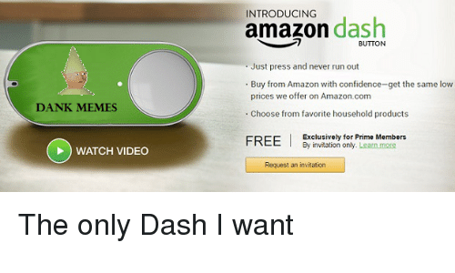 Amazon, Confidence, and Dank: DANK MEMES  WATCH VIDEO  INTRODUCING  amazon  dash  BUTTON  Just press and never run out  Buy from Amazon with confidence-get the same low  prices we offer on Amazon.com  Choose from favorite household products  FREE  I Exclusively for Prime Members  By invitation only. Learn more  Request an invitation The only Dash I want