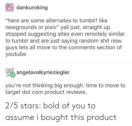 """Target, Tumblr, and youtube.com: dankuroking  """"here are some alternates to tumblr! like  newgrounds or pixiv"""" yall just, straight up  stopped suggesting sites even remotely similar  to tumblr and are just saying random shit now.  guys lets all move to the comments section of  youtube  angelavalkyrieziegler  you're not thinking big enough. time to move to  target dot com product reviews. 2/5 stars: bold of you to assume i bought this product"""