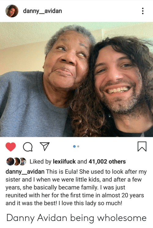 Family, Love, and Best: danny_avidan  Liked by lexifuck and 41,002 others  danny_avidan This is Eula! She used to look after my  sister and I when we were little kids, and after a few  years, she basically became family. I was just  reunited with her for the first time in almost 20 years  and it was the best! I love this lady so much! Danny Avidan being wholesome