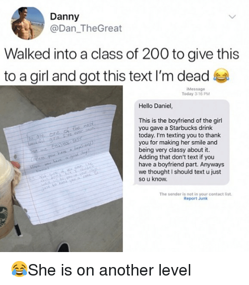 Bailey Jay, Hello, and Memes: Danny  @Dan_TheGreat  Walked into a class of 200 to give this  to a girl and got this text I'm dead  iMessage  Today 3-16 PM  Hello Daniel,  This is the boyfriend of the girl  you gave a Starbucks drink  today. I'm texting you to thank  you for making her smile and  being very classy about it.  Adding that don't text if you  have a boyfriend part. Anyways  we thought I should text u just  so u know.  The sender is not in your contact list  Report Junk 😂She is on another level