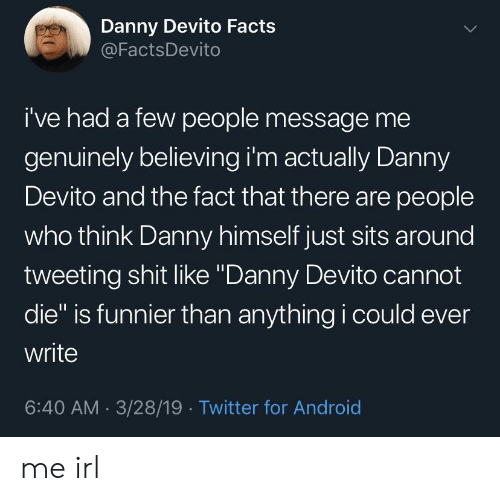"""Android, Facts, and Shit: Danny Devito Facts  @FactsDevito  i've had a few people message me  genuinely believing i'm actually Danny  Devito and the fact that there are people  who think Danny himself just sits around  tweeting shit like """"Danny Devito cannot  die"""" is funnier than anything i could ever  write  6:40 AM 3/28/19 Twitter for Android me irl"""