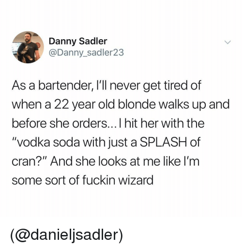 """Soda, Vodka, and Dank Memes: Danny Sadler  @Danny_sadler23  As a bartender, I'll never get tired of  when a 22 year old blonde walks up and  before she orders...I hit her with thee  """"vodka soda with just a SPLASH of  cran?"""" And she looks at me like I'm  some sort of fuckin wizard (@danieljsadler)"""
