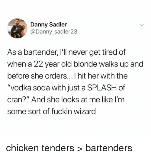 """Memes, Soda, and Chicken: Danny Sadler  @Danny_sadler23  As a bartender, I'll never get tired of  when a 22 year old blonde walks up and  before she orders...I hit her with the  """"vodka soda with just a SPLASH of  cran?"""" And she looks at me like I'm  some sort of fuckin wizarg chicken tenders > bartenders"""