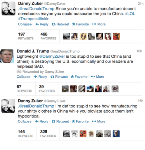 Clothes, Lol, and China: Danny Zuker DannyZuker  @realDonaldTrump Since you're unable to manufacture decent  comebacks maybe you could outsource the job to China. #LOL  #Trumpelstiltskin  CollapseReply 1 Retweet Favorite More  21h  197  468  16h  Donald J. Trump GrealDonaldTrump  Lightweight @DannyZuker is too stupid to see that China (and  others) is destroying the U.S. economically and our leaders are  helpless! SAD.  3 Retweeted by Danny Zuker  CollapseReply 13 Retweet FavoriteMore  39  67  RETWEETS FAVORITES  Danny Zuker @DannyZuker  .@realDonaldTrump l'm def too stupid to see how manufacturing  your shitty clothes in China while you bloviate about them isn't  hypocritical.  CollapseReply t1 Retweet FavoriteMore  16h  146  328