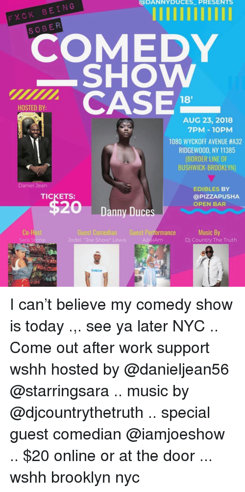 Memes, Music, and Wshh: DANNYDUCES PRESENTS  BEING  FXCK  S O BER  COMEDY  SHOWw  CASE  18'  HOSTED BY:  AUG 23, 2018  7PM - 10PM  1080 WYCKOFF AVENUE #A32  RIDGEWOOD, NY 11385  (BORDER LINE OF  BUSHWICK-BROOKLYN)  Daniel Jean  EDIBLES BY  @PIZZAPUSHA  OPEN BAR  TICKETS  20  Danny Duces  Co-  Sara Stone  Guest Comedian  Jodel Joe Show Lewis  Music By  Dj Country The Truth  Guest Performance  IAm I can't believe my comedy show is today .,. see ya later NYC .. Come out after work support wshh hosted by @danieljean56 @starringsara .. music by @djcountrythetruth .. special guest comedian @iamjoeshow .. $20 online or at the door ... wshh brooklyn nyc