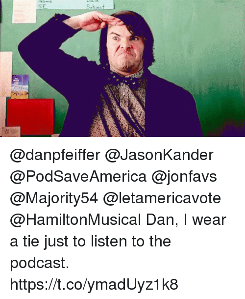 Memes, 🤖, and Podcast: @danpfeiffer @JasonKander @PodSaveAmerica @jonfavs @Majority54 @letamericavote @HamiltonMusical Dan, I wear a tie just to listen to the podcast. https://t.co/ymadUyz1k8