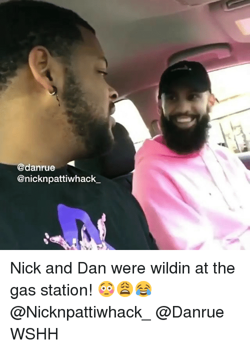 Memes, Wshh, and Gas Station: @danrue  @nicknpattiwhack Nick and Dan were wildin at the gas station! 😳😩😂 @Nicknpattiwhack_ @Danrue WSHH