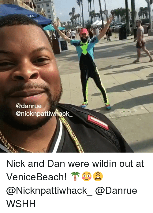 Memes, Wshh, and Nick: @danrue  @nicknpattiwhack Nick and Dan were wildin out at VeniceBeach! 🌴😳😩 @Nicknpattiwhack_ @Danrue WSHH