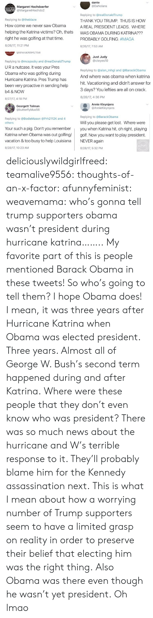 Assassination, George W. Bush, and Lmao: dante  @DaNolans  Margaret Hochdoerfer  @MargaretHochdo2  Replying to @theblaze  How come we never saw Obama  helping the Katrina victims? Oh, thats  right he was golfing at that time  8/26/17, 11:21 PM  Replying to @realDonaldTrump  THANK YOU TRUMP. THUS IS HOW  A REAL PRESIDENT LEADS. WHERE  WAS OBAMA DURING KATRINA???  PROBABLY GOLFING. #MAGA  8/26/17, 7:53 AM  ashelaUb9421b8  Just Judy  @cteyes10  Replying to @mcspocky and @realDonaldTrump  UR a nutcase. It Was your Pres  Obama who was golfing during  Hurricaine Katrina. Pres Trump has  been very proactive in sending help  b4 & NOVW  8/27/17, 4:18 PM  Replying to @alan_mhgl and @BarackObama  And where was obama when katrina  hit. Vacationing and didn't answer for  3 days? You lefties are all on crack.  8/28/17, 4:36 PM  Georgett Tolman  @butterflyblue56  Annie Kleynjans  @AnnieKleynjans  Replying to @BarackObama  Replying to @BodieMason @Prh2112K and 4  Will you please get lost. Where were  others  Your such a pig. Don't you rememberyou when Katrina hit, oh right, playing  Katrina when Obama was out golfing golf. Now you want to play president  vacation & too busy to help LouisianaNEVER again  8/28/17, 10:23 AM  schatz  8/28/17, 5:32 PM deliciouslywildgirlfreed:  teamalive9556:   thoughts-of-an-x-factor:   afunnyfeminist:  weavemama: who's gonna tell trump supporters obama wasn't president during hurricane katrina…….. My favorite part of this is people mentioned Barack Obama in these tweets! So who's going to tell them? I hope Obama does! I mean, it was three years after Hurricane Katrina when Obama was elected president. Three years. Almost all of George W. Bush's second term happened during and after Katrina.Where were these people that they don't even know who was president? There was so much news about the hurricane and W's terrible response to it. They'll probably blame him for the Kennedy assassination next.  This is what I mean about how a worrying number of Trump 