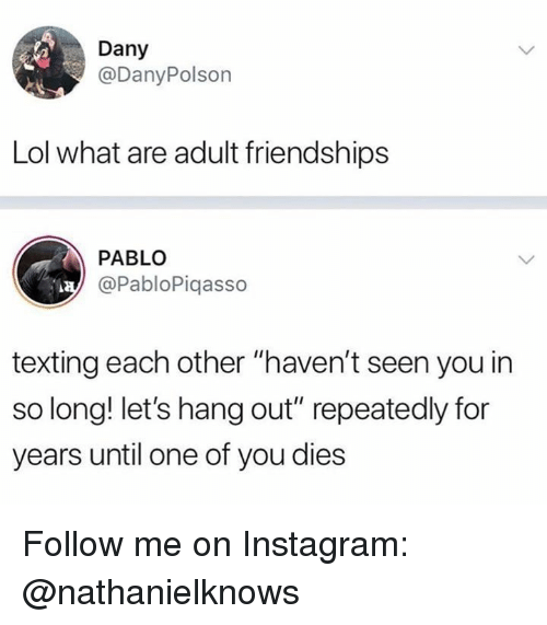 """Instagram, Lol, and Memes: Dany  @DanyPolson  Lol what are adult friendships  PABLO  @PabloPiqasso  texting each other """"haven't seen you in  so long! let's hang out"""" repeatedly for  years until one of you dies Follow me on Instagram: @nathanielknows"""